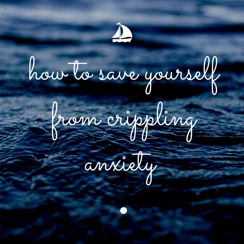 How To Save Yourself From Crippling Anxiety