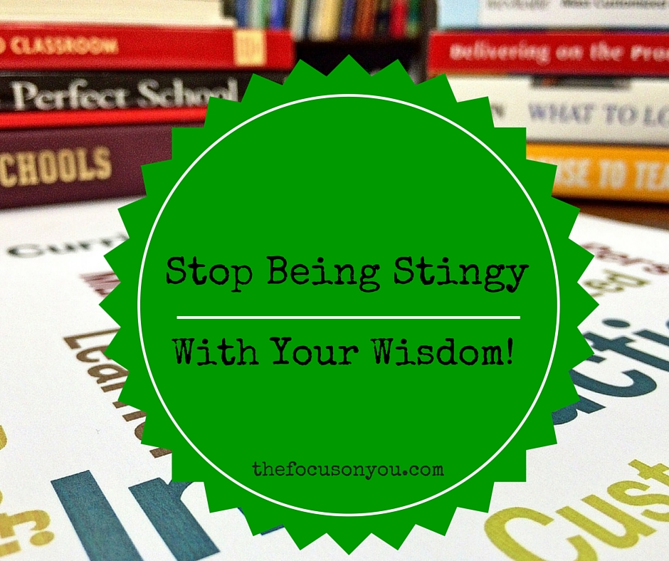 Stop Being Stingy With Your Wisdom!