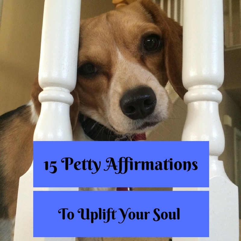15 Petty Affirmations To Uplift Your Soul